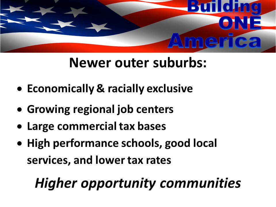 Newer outer suburbs:  Economically & racially exclusive  Growing regional job centers  Large commercial tax bases  High performance schools, good local services, and lower tax rates Higher opportunity communities