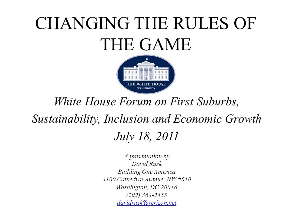 CHANGING THE RULES OF THE GAME White House Forum on First Suburbs, Sustainability, Inclusion and Economic Growth July 18, 2011 A presentation by David Rusk Building One America 4100 Cathedral Avenue, NW #610 Washington, DC 20016 (202) 364-2455 davidrusk@verizon.net