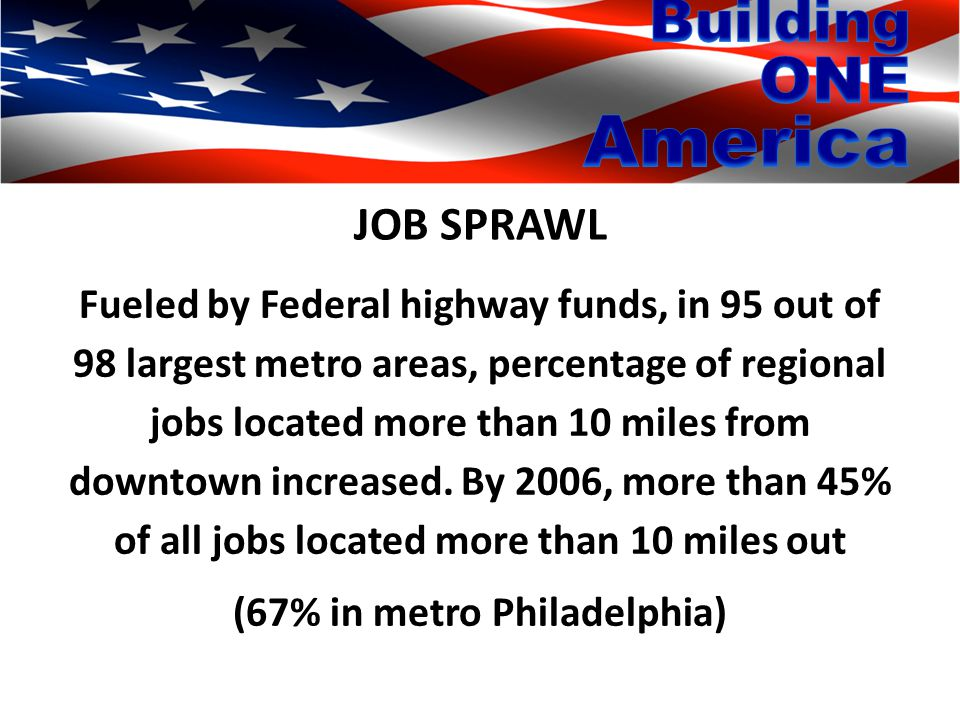 JOB SPRAWL Fueled by Federal highway funds, in 95 out of 98 largest metro areas, percentage of regional jobs located more than 10 miles from downtown increased.