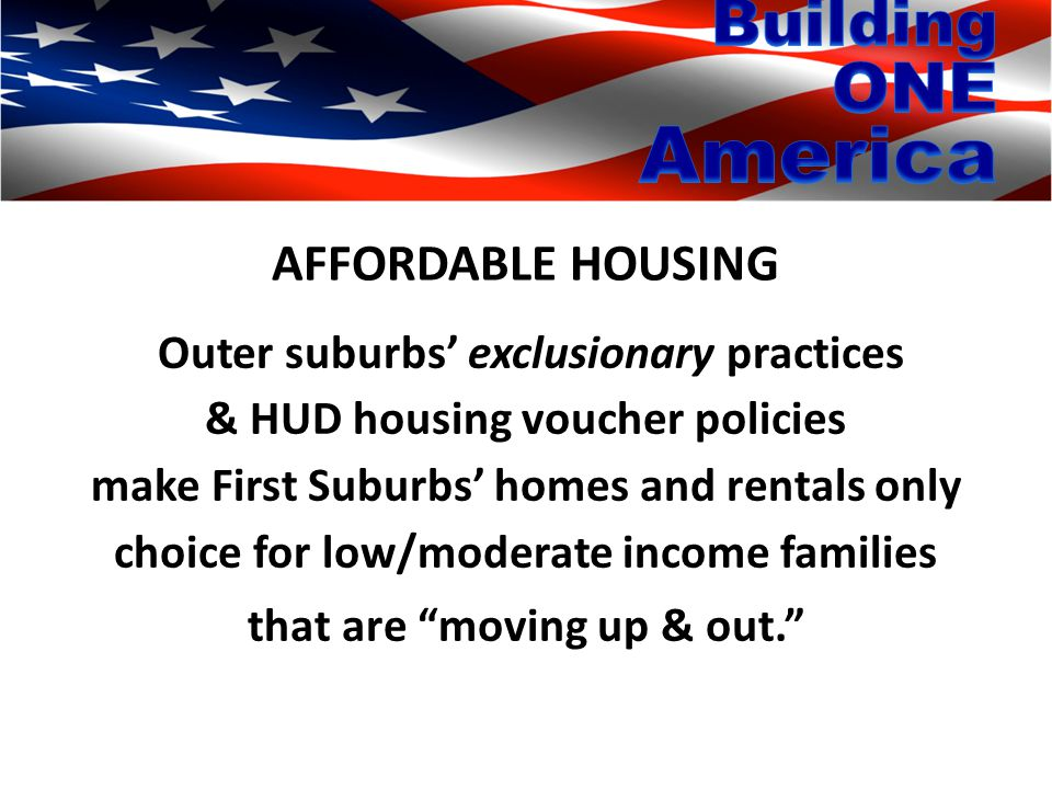 AFFORDABLE HOUSING Outer suburbs' exclusionary practices & HUD housing voucher policies make First Suburbs' homes and rentals only choice for low/moderate income families that are moving up & out.
