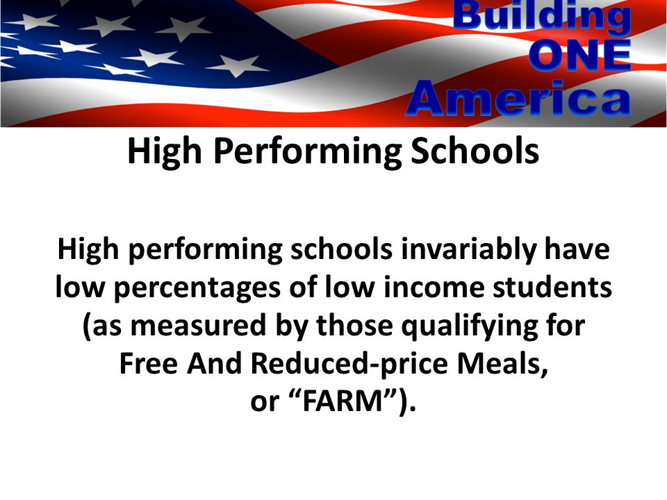 High Performing Schools High performing schools invariably have low percentages of low income students (as measured by those qualifying for Free And Reduced-price Meals, or FARM ).