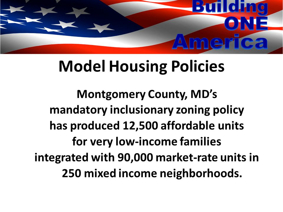 Model Housing Policies Montgomery County, MD's mandatory inclusionary zoning policy has produced 12,500 affordable units for very low-income families integrated with 90,000 market-rate units in 250 mixed income neighborhoods.
