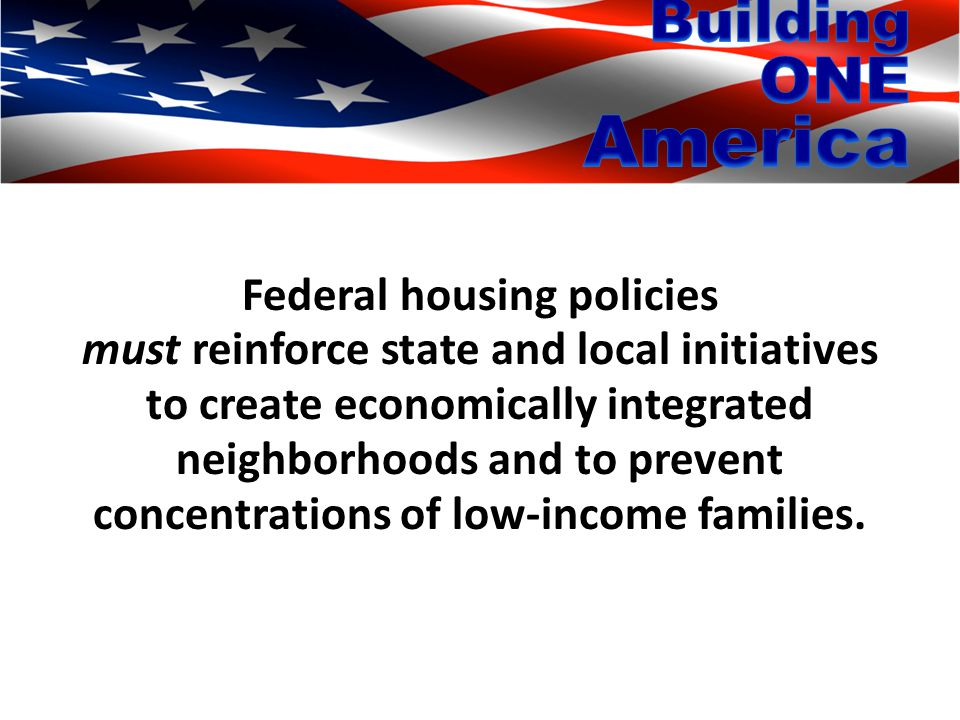 Federal housing policies must reinforce state and local initiatives to create economically integrated neighborhoods and to prevent concentrations of low-income families.