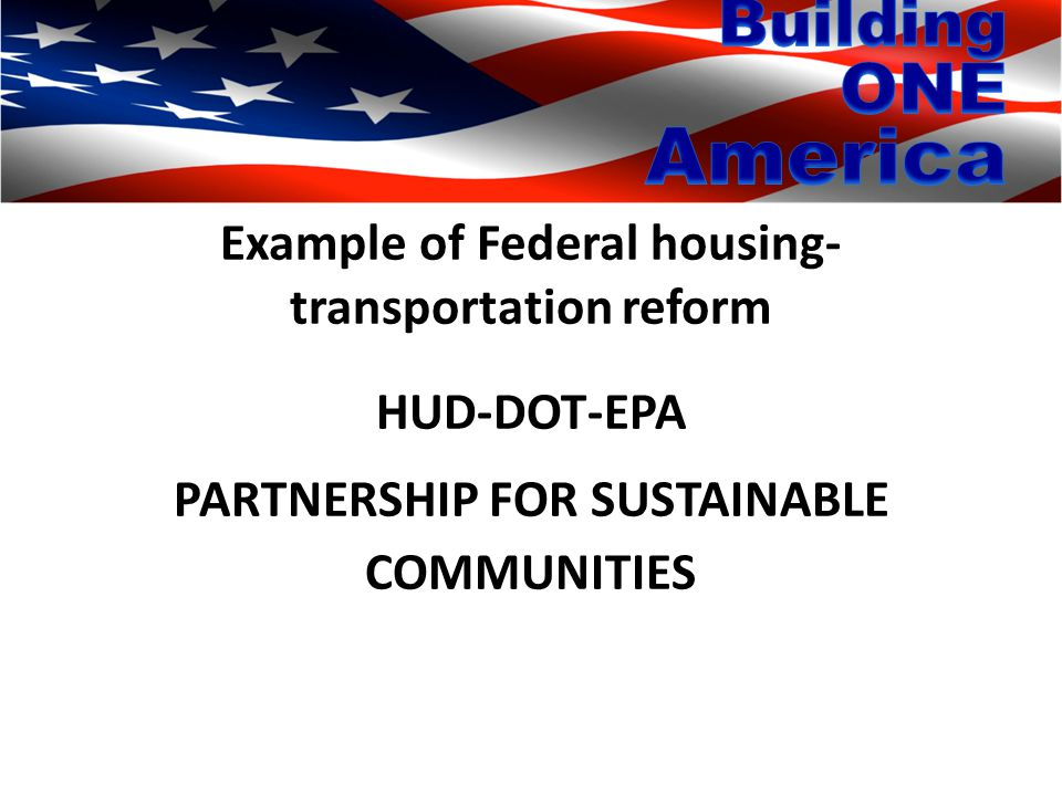 Example of Federal housing- transportation reform HUD-DOT-EPA PARTNERSHIP FOR SUSTAINABLE COMMUNITIES