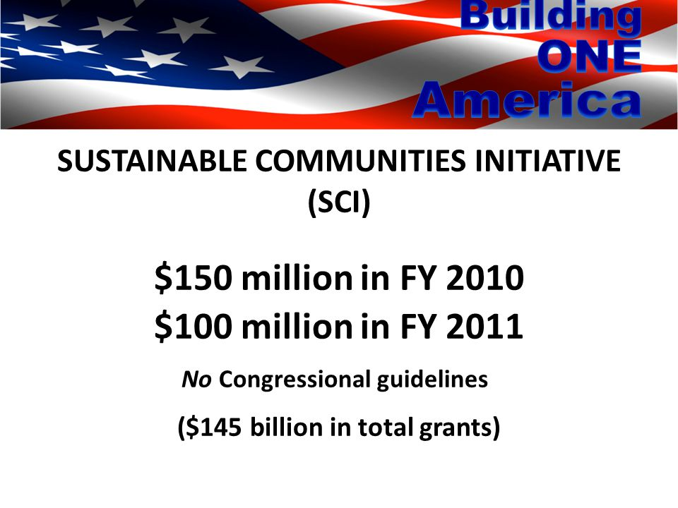 SUSTAINABLE COMMUNITIES INITIATIVE (SCI) $150 million in FY 2010 $100 million in FY 2011 No Congressional guidelines ($145 billion in total grants)