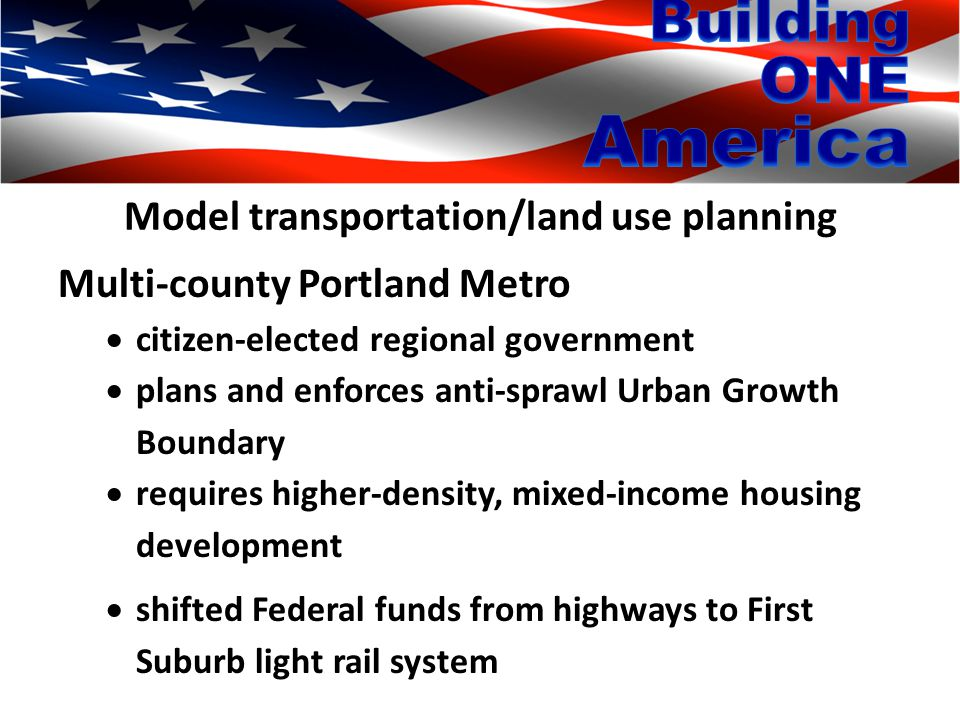 Model transportation/land use planning Multi-county Portland Metro  citizen-elected regional government  plans and enforces anti-sprawl Urban Growth Boundary  requires higher-density, mixed-income housing development  shifted Federal funds from highways to First Suburb light rail system