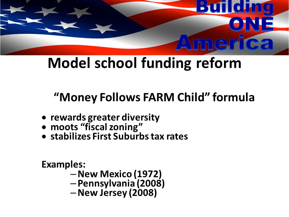 Model school funding reform Money Follows FARM Child formula  rewards greater diversity  moots fiscal zoning  stabilizes First Suburbs tax rates Examples: – New Mexico (1972) – Pennsylvania (2008) – New Jersey (2008)