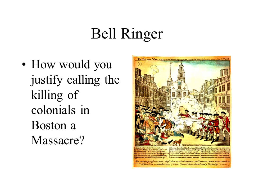 Bell Ringer How would you justify calling the killing of colonials in Boston a Massacre