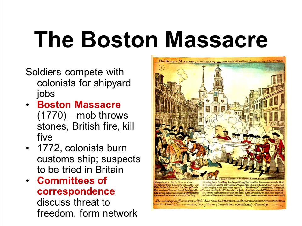 The Boston Massacre Soldiers compete with colonists for shipyard jobs Boston Massacre (1770) — mob throws stones, British fire, kill five 1772, colonists burn customs ship; suspects to be tried in Britain Committees of correspondence discuss threat to freedom, form network