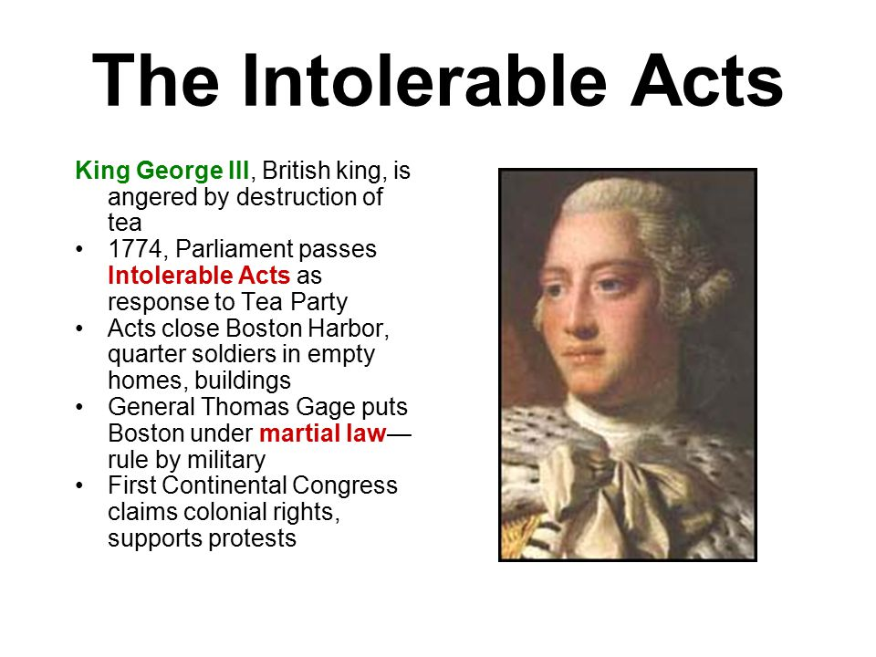 The Intolerable Acts King George III, British king, is angered by destruction of tea 1774, Parliament passes Intolerable Acts as response to Tea Party Acts close Boston Harbor, quarter soldiers in empty homes, buildings General Thomas Gage puts Boston under martial law— rule by military First Continental Congress claims colonial rights, supports protests