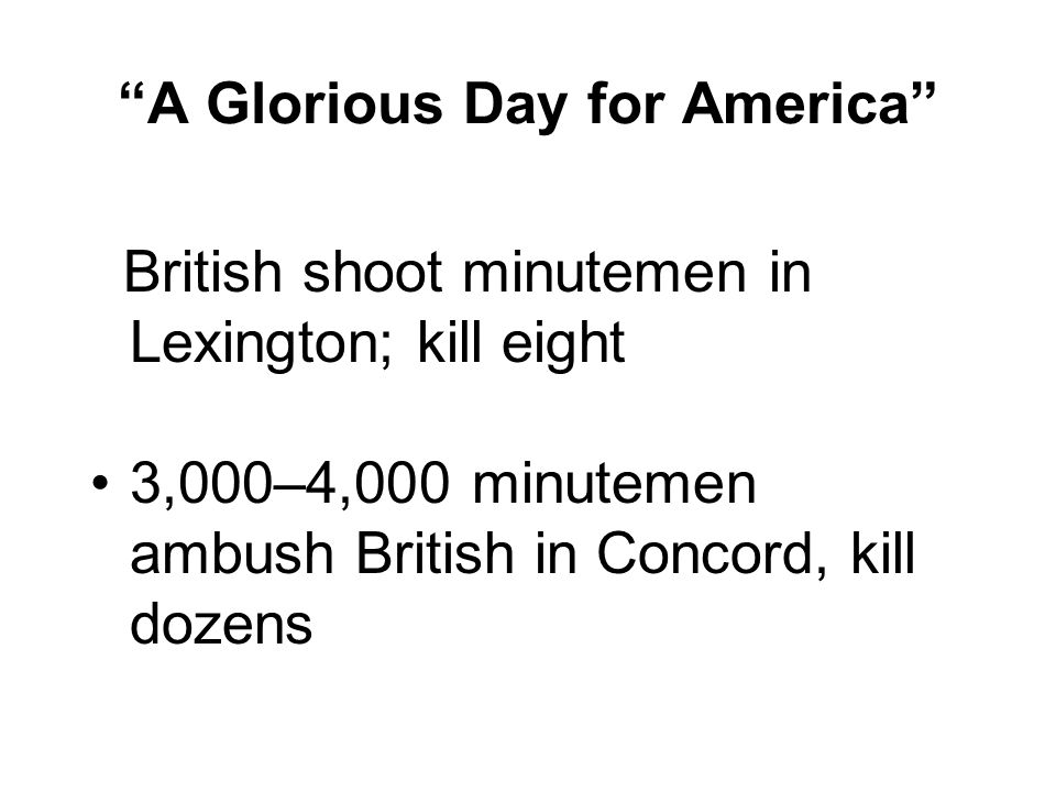 A Glorious Day for America British shoot minutemen in Lexington; kill eight 3,000–4,000 minutemen ambush British in Concord, kill dozens