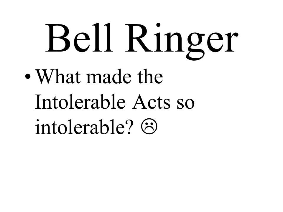 Bell Ringer What made the Intolerable Acts so intolerable 