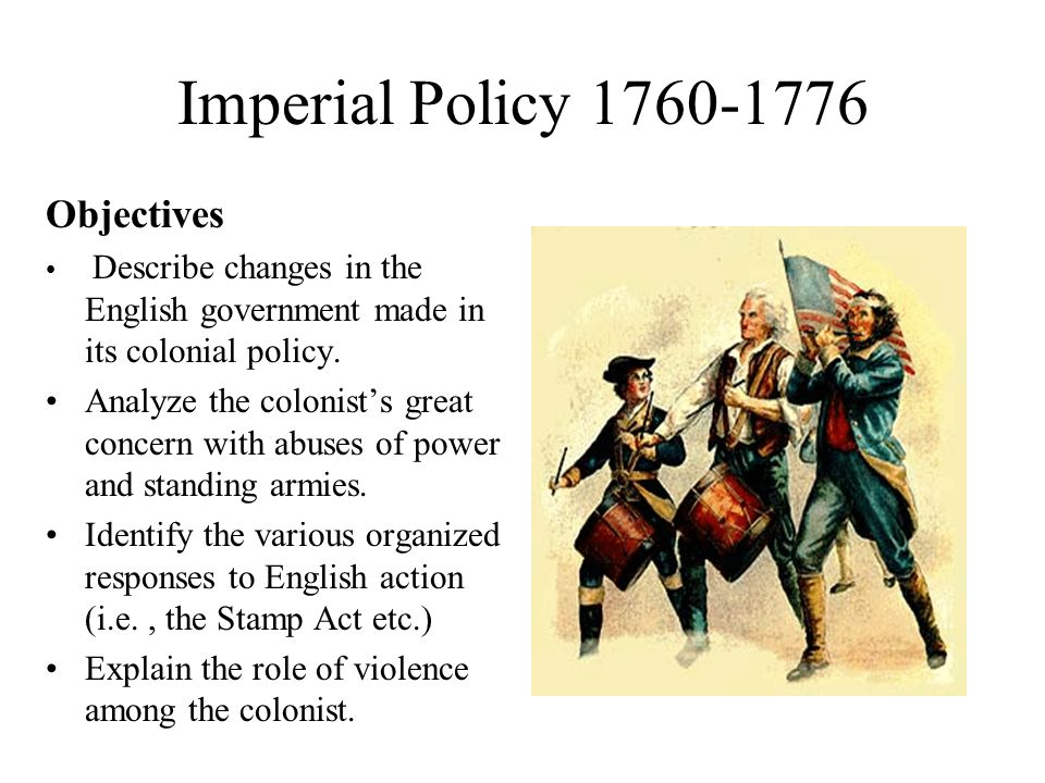 Imperial Policy 1760-1776 Objectives Describe changes in the English government made in its colonial policy.