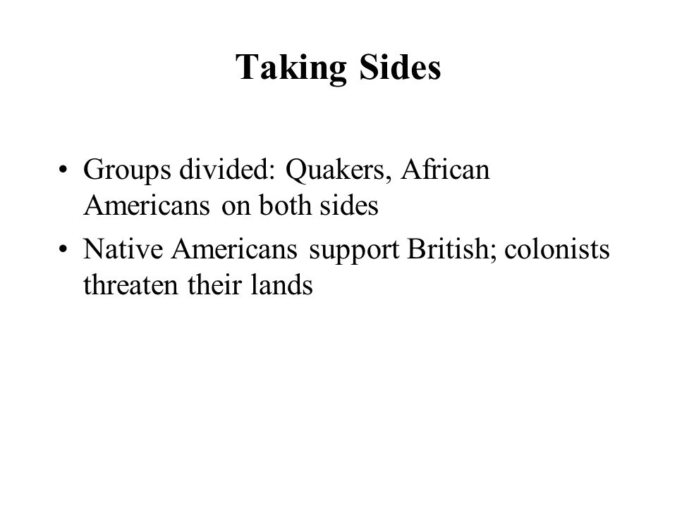 Taking Sides Groups divided: Quakers, African Americans on both sides Native Americans support British; colonists threaten their lands