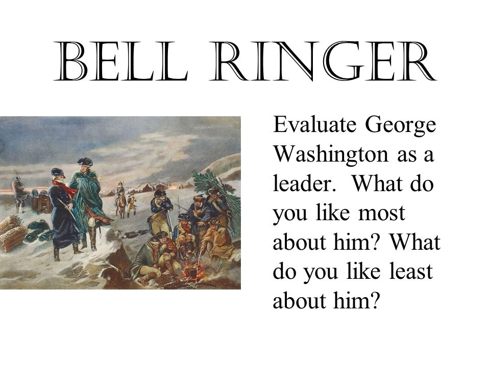Bell Ringer Evaluate George Washington as a leader.