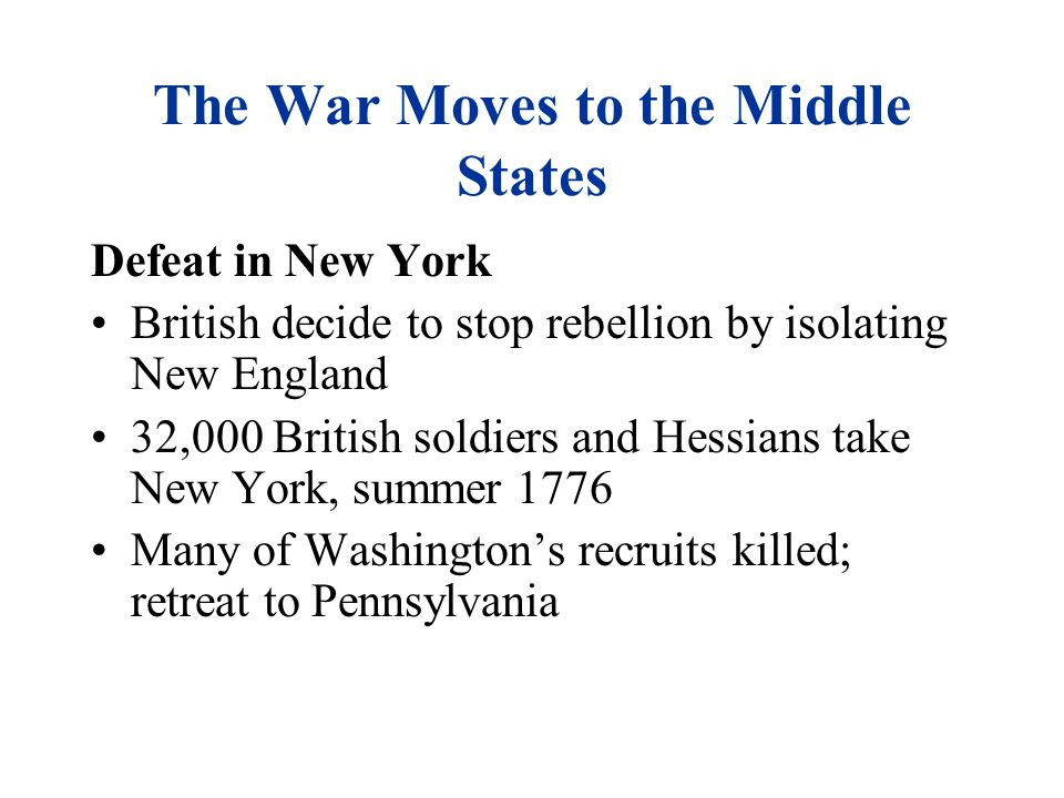 The War Moves to the Middle States Defeat in New York British decide to stop rebellion by isolating New England 32,000 British soldiers and Hessians take New York, summer 1776 Many of Washington's recruits killed; retreat to Pennsylvania