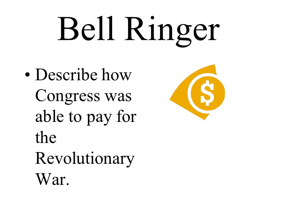 Bell Ringer Describe how Congress was able to pay for the Revolutionary War.
