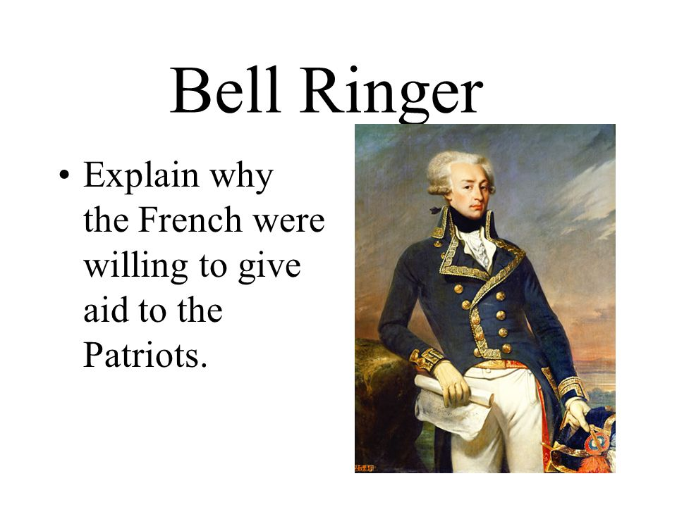 Bell Ringer Explain why the French were willing to give aid to the Patriots.