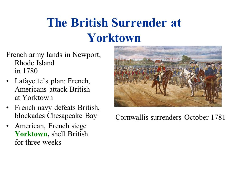 The British Surrender at Yorktown French army lands in Newport, Rhode Island in 1780 Lafayette's plan: French, Americans attack British at Yorktown French navy defeats British, blockades Chesapeake Bay American, French siege Yorktown, shell British for three weeks Cornwallis surrenders October 1781
