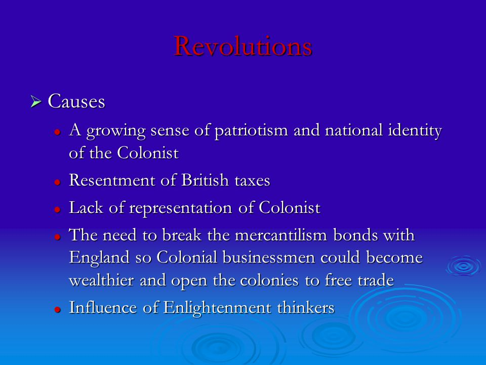 Revolutions  Causes A growing sense of patriotism and national identity of the Colonist A growing sense of patriotism and national identity of the Colonist Resentment of British taxes Resentment of British taxes Lack of representation of Colonist Lack of representation of Colonist The need to break the mercantilism bonds with England so Colonial businessmen could become wealthier and open the colonies to free trade The need to break the mercantilism bonds with England so Colonial businessmen could become wealthier and open the colonies to free trade Influence of Enlightenment thinkers Influence of Enlightenment thinkers