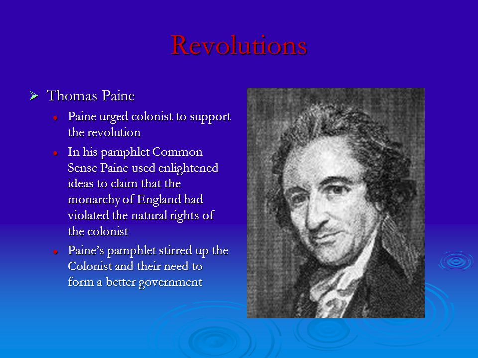 Revolutions  Thomas Paine Paine urged colonist to support the revolution Paine urged colonist to support the revolution In his pamphlet Common Sense Paine used enlightened ideas to claim that the monarchy of England had violated the natural rights of the colonist In his pamphlet Common Sense Paine used enlightened ideas to claim that the monarchy of England had violated the natural rights of the colonist Paine's pamphlet stirred up the Colonist and their need to form a better government Paine's pamphlet stirred up the Colonist and their need to form a better government