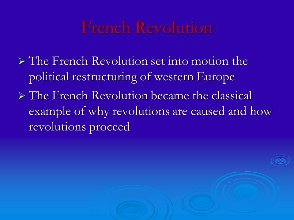 French Revolution  The French Revolution set into motion the political restructuring of western Europe  The French Revolution became the classical example of why revolutions are caused and how revolutions proceed