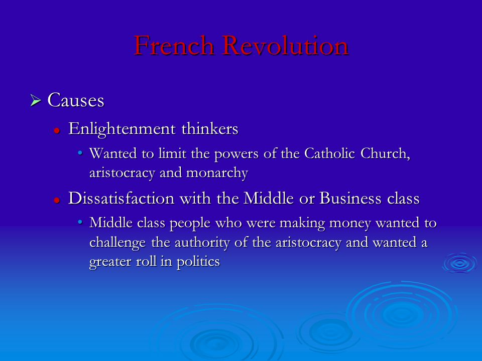 French Revolution  Causes Enlightenment thinkers Enlightenment thinkers Wanted to limit the powers of the Catholic Church, aristocracy and monarchyWanted to limit the powers of the Catholic Church, aristocracy and monarchy Dissatisfaction with the Middle or Business class Dissatisfaction with the Middle or Business class Middle class people who were making money wanted to challenge the authority of the aristocracy and wanted a greater roll in politicsMiddle class people who were making money wanted to challenge the authority of the aristocracy and wanted a greater roll in politics