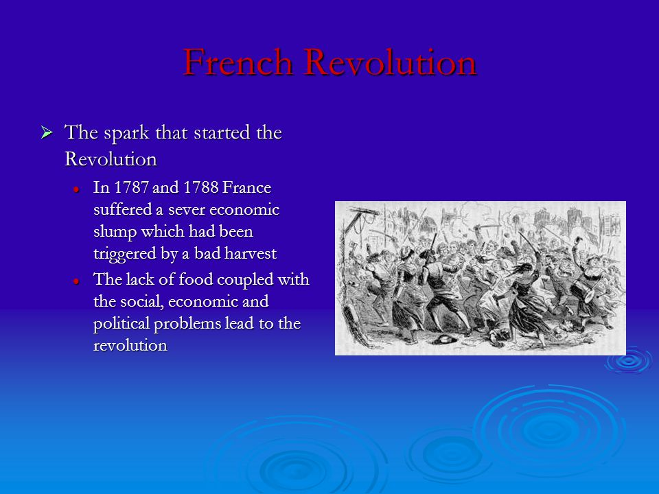French Revolution  The spark that started the Revolution In 1787 and 1788 France suffered a sever economic slump which had been triggered by a bad harvest In 1787 and 1788 France suffered a sever economic slump which had been triggered by a bad harvest The lack of food coupled with the social, economic and political problems lead to the revolution The lack of food coupled with the social, economic and political problems lead to the revolution