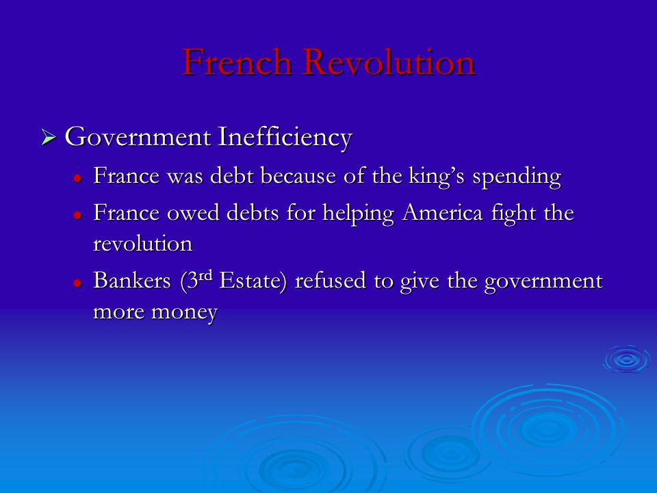 French Revolution  Government Inefficiency France was debt because of the king's spending France was debt because of the king's spending France owed debts for helping America fight the revolution France owed debts for helping America fight the revolution Bankers (3 rd Estate) refused to give the government more money Bankers (3 rd Estate) refused to give the government more money