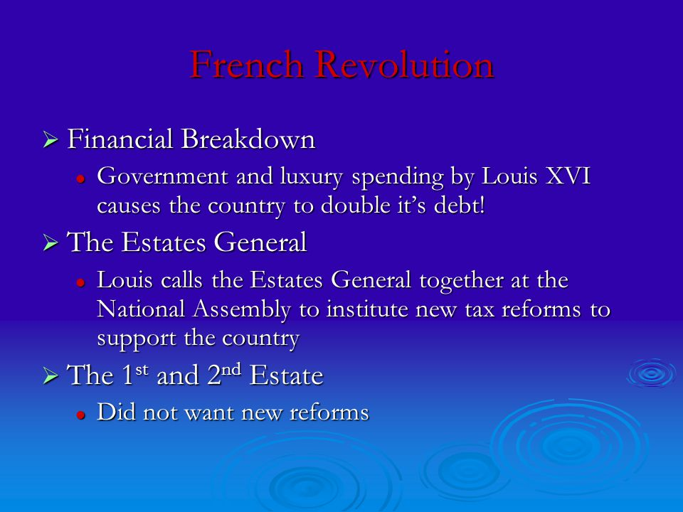 French Revolution  Financial Breakdown Government and luxury spending by Louis XVI causes the country to double it's debt.