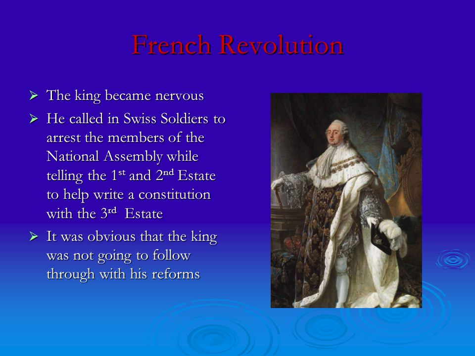 French Revolution  The king became nervous  He called in Swiss Soldiers to arrest the members of the National Assembly while telling the 1 st and 2 nd Estate to help write a constitution with the 3 rd Estate  It was obvious that the king was not going to follow through with his reforms