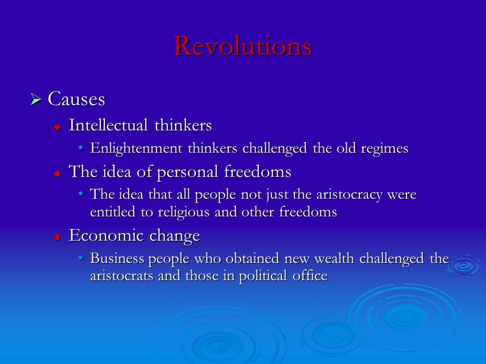 Revolutions  Causes Intellectual thinkers Intellectual thinkers Enlightenment thinkers challenged the old regimesEnlightenment thinkers challenged the old regimes The idea of personal freedoms The idea of personal freedoms The idea that all people not just the aristocracy were entitled to religious and other freedomsThe idea that all people not just the aristocracy were entitled to religious and other freedoms Economic change Economic change Business people who obtained new wealth challenged the aristocrats and those in political officeBusiness people who obtained new wealth challenged the aristocrats and those in political office