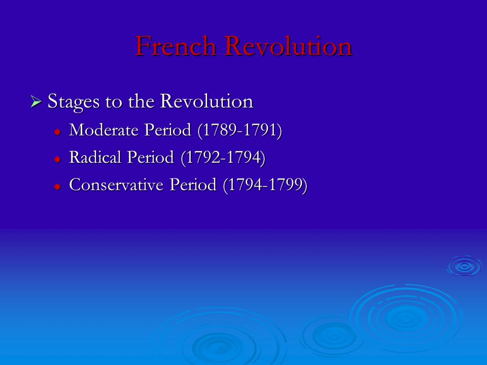 French Revolution  Stages to the Revolution Moderate Period (1789-1791) Moderate Period (1789-1791) Radical Period (1792-1794) Radical Period (1792-1794) Conservative Period (1794-1799) Conservative Period (1794-1799)