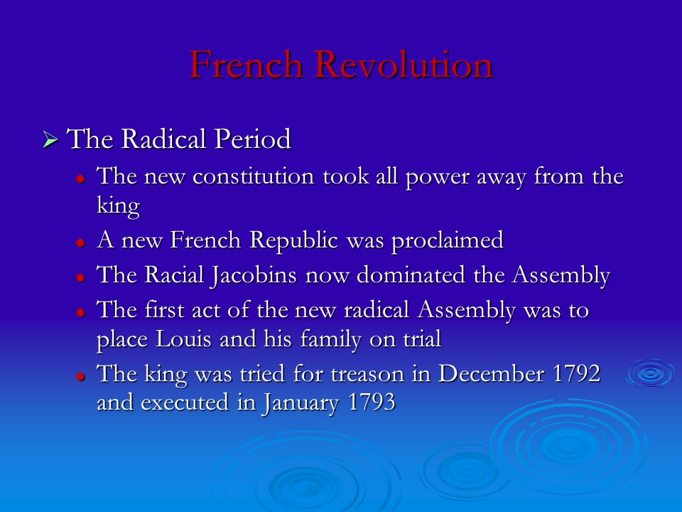 French Revolution  The Radical Period The new constitution took all power away from the king The new constitution took all power away from the king A new French Republic was proclaimed A new French Republic was proclaimed The Racial Jacobins now dominated the Assembly The Racial Jacobins now dominated the Assembly The first act of the new radical Assembly was to place Louis and his family on trial The first act of the new radical Assembly was to place Louis and his family on trial The king was tried for treason in December 1792 and executed in January 1793 The king was tried for treason in December 1792 and executed in January 1793
