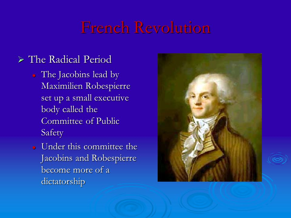 French Revolution  The Radical Period The Jacobins lead by Maximilien Robespierre set up a small executive body called the Committee of Public Safety The Jacobins lead by Maximilien Robespierre set up a small executive body called the Committee of Public Safety Under this committee the Jacobins and Robespierre become more of a dictatorship Under this committee the Jacobins and Robespierre become more of a dictatorship