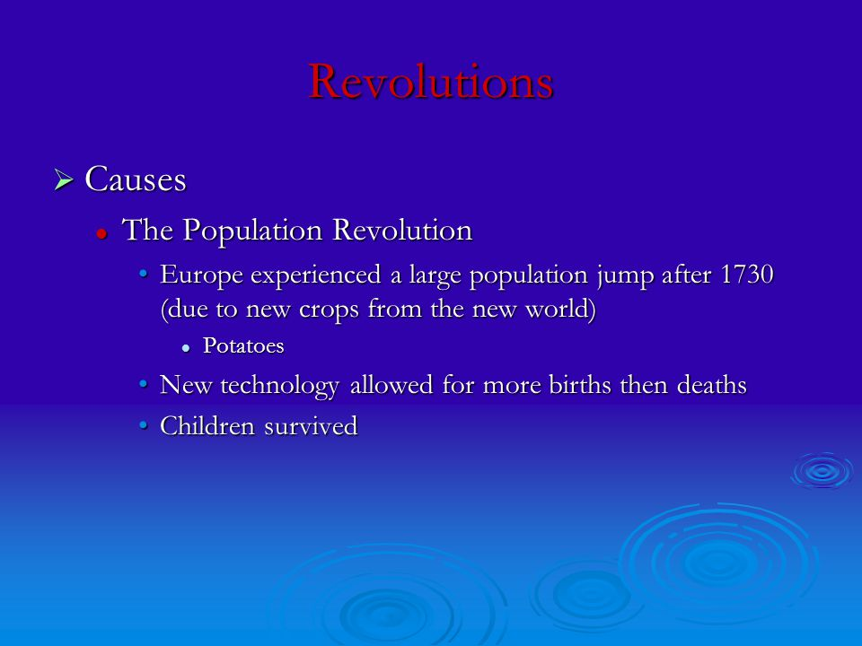 Revolutions  Causes The Population Revolution The Population Revolution Europe experienced a large population jump after 1730 (due to new crops from the new world)Europe experienced a large population jump after 1730 (due to new crops from the new world) Potatoes Potatoes New technology allowed for more births then deathsNew technology allowed for more births then deaths Children survivedChildren survived