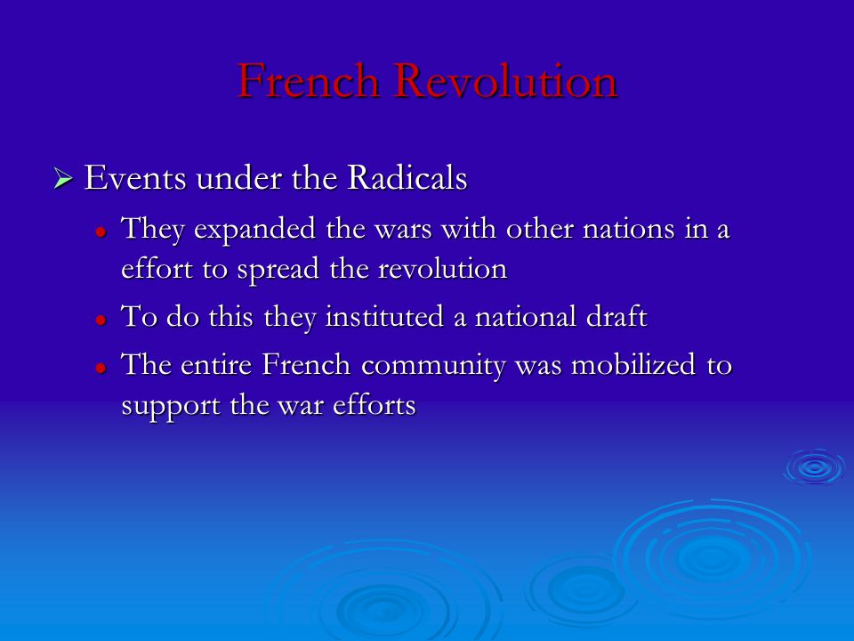 French Revolution  Events under the Radicals They expanded the wars with other nations in a effort to spread the revolution They expanded the wars with other nations in a effort to spread the revolution To do this they instituted a national draft To do this they instituted a national draft The entire French community was mobilized to support the war efforts The entire French community was mobilized to support the war efforts
