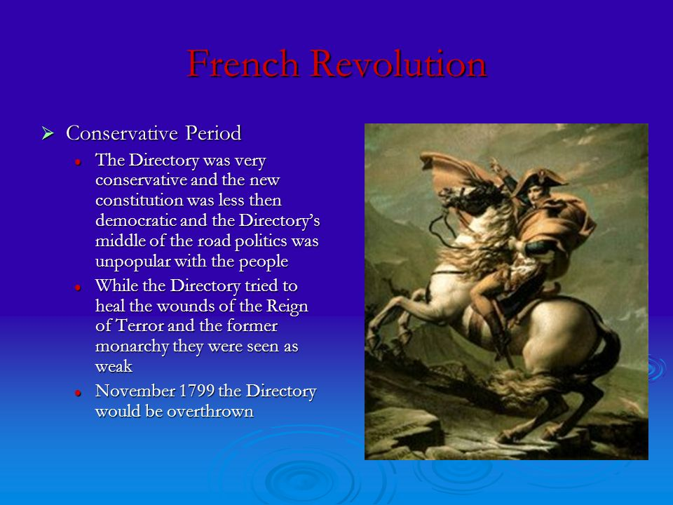 French Revolution  Conservative Period The Directory was very conservative and the new constitution was less then democratic and the Directory's middle of the road politics was unpopular with the people The Directory was very conservative and the new constitution was less then democratic and the Directory's middle of the road politics was unpopular with the people While the Directory tried to heal the wounds of the Reign of Terror and the former monarchy they were seen as weak While the Directory tried to heal the wounds of the Reign of Terror and the former monarchy they were seen as weak November 1799 the Directory would be overthrown November 1799 the Directory would be overthrown