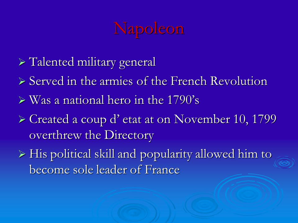 Napoleon  Talented military general  Served in the armies of the French Revolution  Was a national hero in the 1790's  Created a coup d' etat at on November 10, 1799 overthrew the Directory  His political skill and popularity allowed him to become sole leader of France