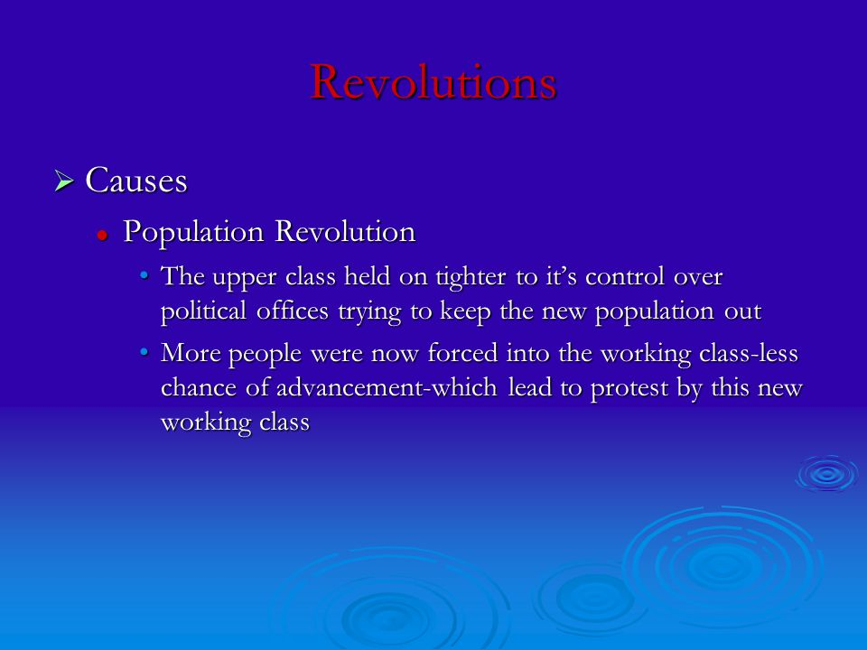 Revolutions  Causes Population Revolution Population Revolution The upper class held on tighter to it's control over political offices trying to keep the new population outThe upper class held on tighter to it's control over political offices trying to keep the new population out More people were now forced into the working class-less chance of advancement-which lead to protest by this new working classMore people were now forced into the working class-less chance of advancement-which lead to protest by this new working class