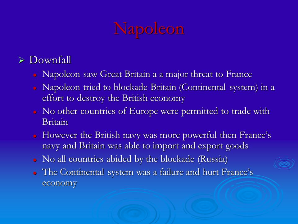 Napoleon  Downfall Napoleon saw Great Britain a a major threat to France Napoleon saw Great Britain a a major threat to France Napoleon tried to blockade Britain (Continental system) in a effort to destroy the British economy Napoleon tried to blockade Britain (Continental system) in a effort to destroy the British economy No other countries of Europe were permitted to trade with Britain No other countries of Europe were permitted to trade with Britain However the British navy was more powerful then France's navy and Britain was able to import and export goods However the British navy was more powerful then France's navy and Britain was able to import and export goods No all countries abided by the blockade (Russia) No all countries abided by the blockade (Russia) The Continental system was a failure and hurt France's economy The Continental system was a failure and hurt France's economy