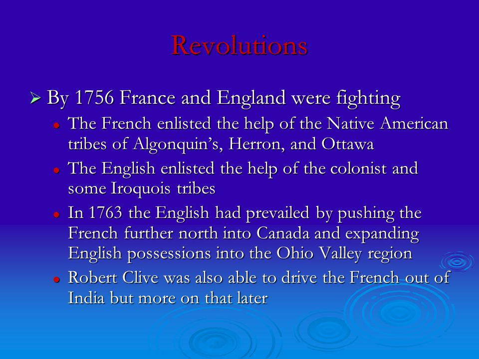 Revolutions  By 1756 France and England were fighting The French enlisted the help of the Native American tribes of Algonquin's, Herron, and Ottawa The French enlisted the help of the Native American tribes of Algonquin's, Herron, and Ottawa The English enlisted the help of the colonist and some Iroquois tribes The English enlisted the help of the colonist and some Iroquois tribes In 1763 the English had prevailed by pushing the French further north into Canada and expanding English possessions into the Ohio Valley region In 1763 the English had prevailed by pushing the French further north into Canada and expanding English possessions into the Ohio Valley region Robert Clive was also able to drive the French out of India but more on that later Robert Clive was also able to drive the French out of India but more on that later
