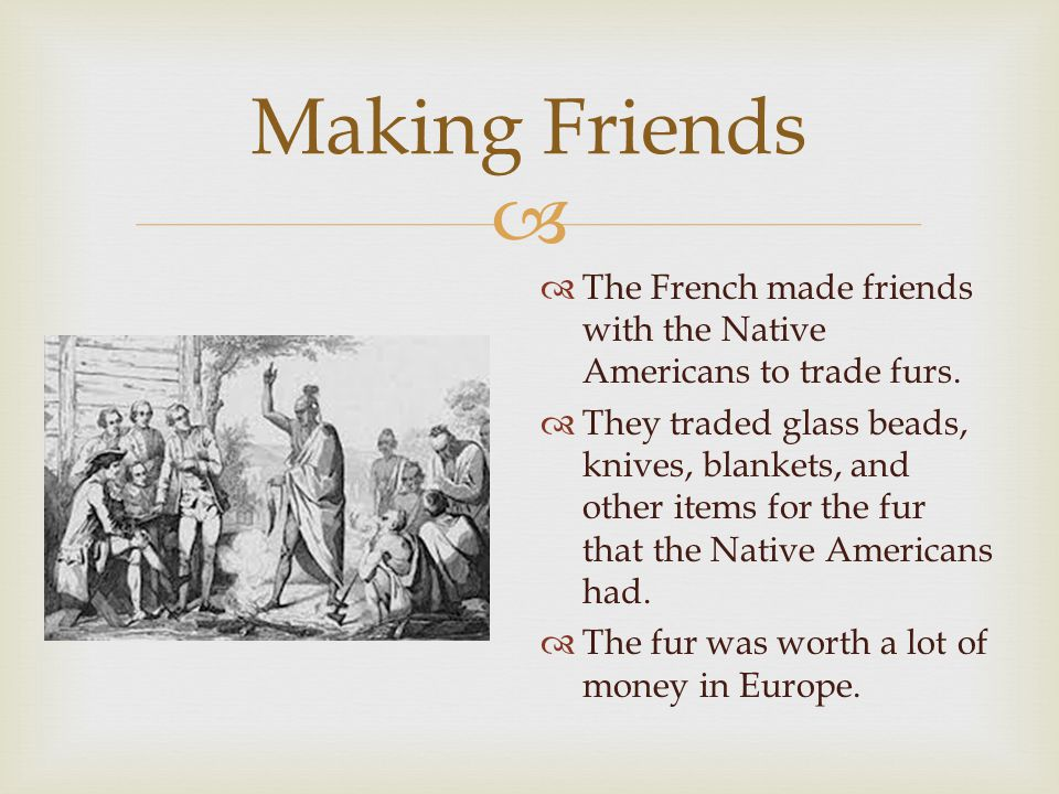   The French made friends with the Native Americans to trade furs.