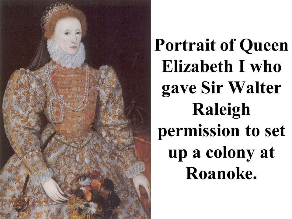 Portrait of Queen Elizabeth I who gave Sir Walter Raleigh permission to set up a colony at Roanoke.