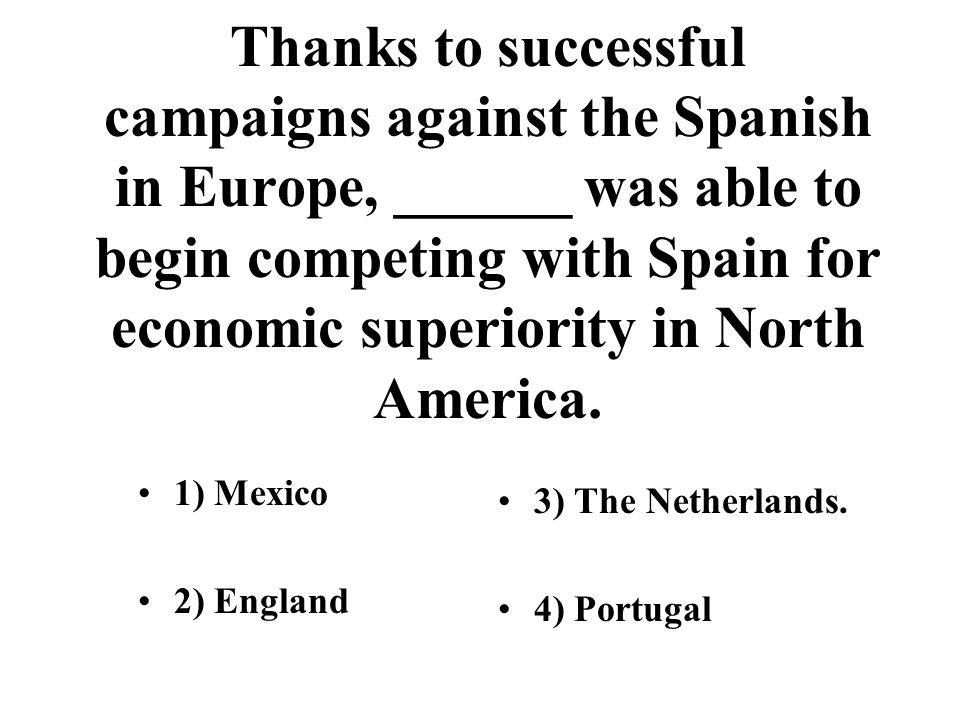 Thanks to successful campaigns against the Spanish in Europe, ______ was able to begin competing with Spain for economic superiority in North America.