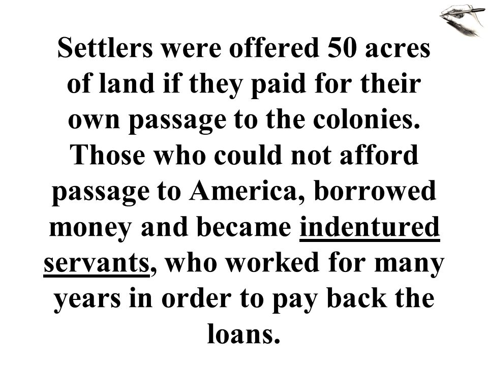 Settlers were offered 50 acres of land if they paid for their own passage to the colonies.