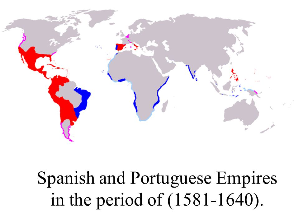Spanish and Portuguese Empires in the period of (1581-1640).