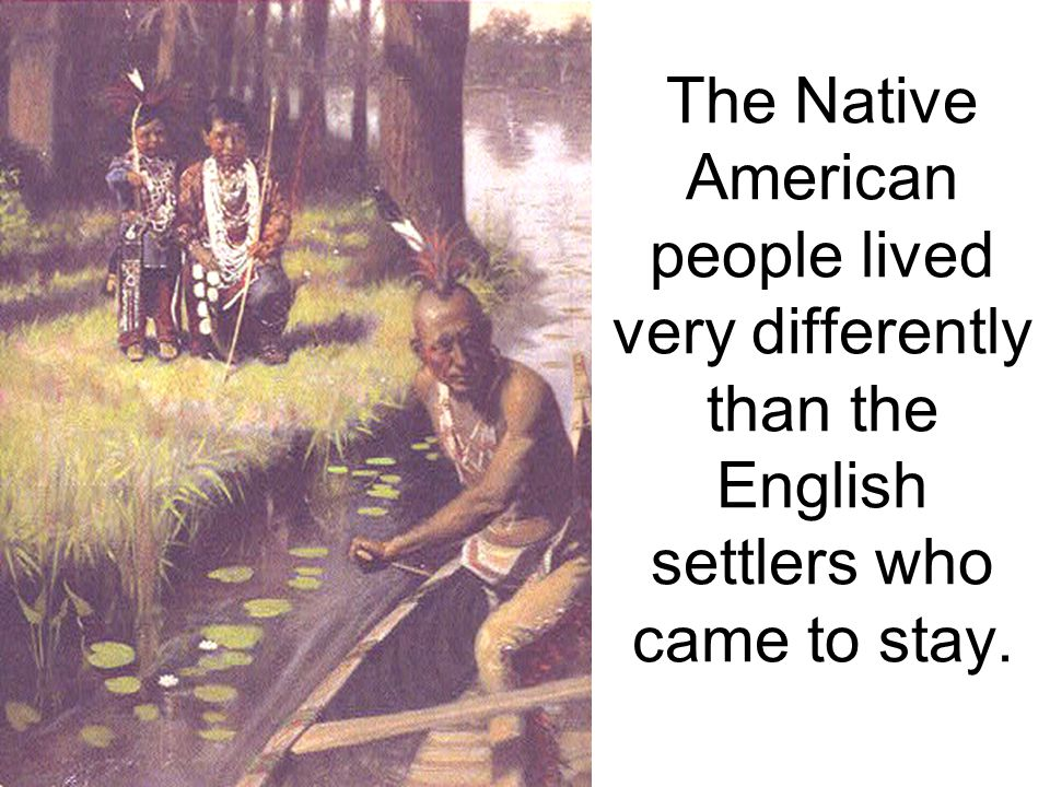 The Native American people lived very differently than the English settlers who came to stay.