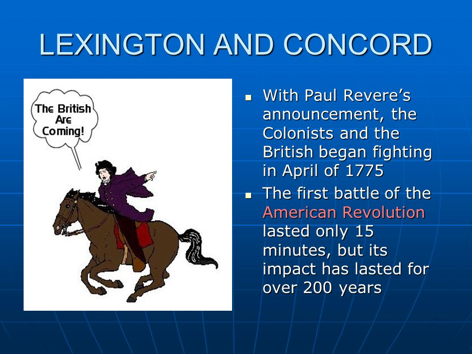 LEXINGTON AND CONCORD With Paul Revere's announcement, the Colonists and the British began fighting in April of 1775 With Paul Revere's announcement,