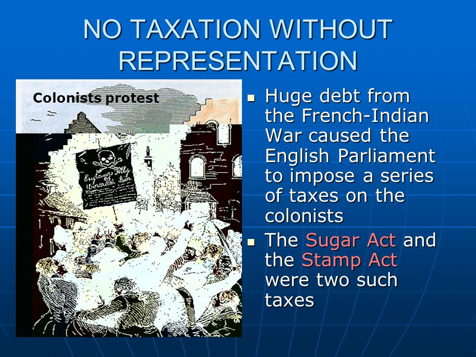 NO TAXATION WITHOUT REPRESENTATION Huge debt from the French-Indian War caused the English Parliament to impose a series of taxes on the colonists Hug